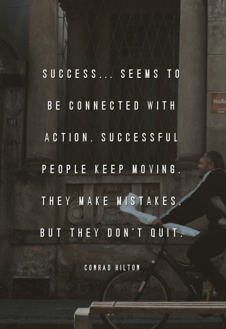 Success... seems to be connected with action. Successful people keep moving. They make mistakes, but they don't quit. - Conrad Hilton