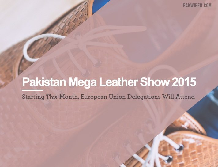 Pakistan Mega Leather Show 2015 Starting This Month, European Union Delegations Will Attend