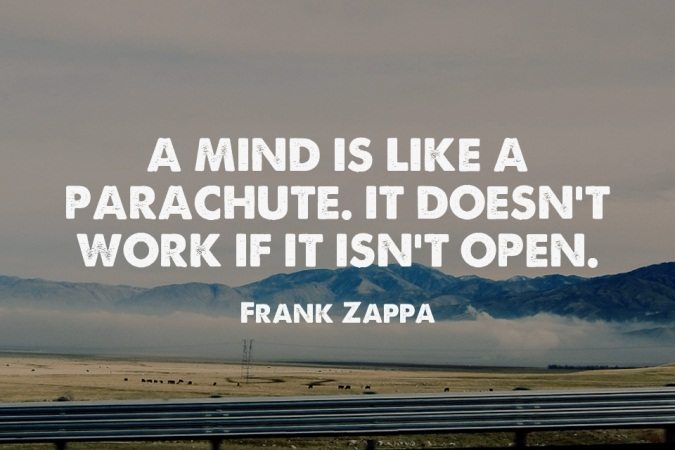 A mind is like a parachute. It doesn't work if it isn't open. - Frank Zappa