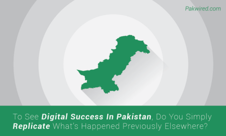 To See Digital Success In Pakistan, Do You Simply Replicate What's Happened Previously Elsewhere?