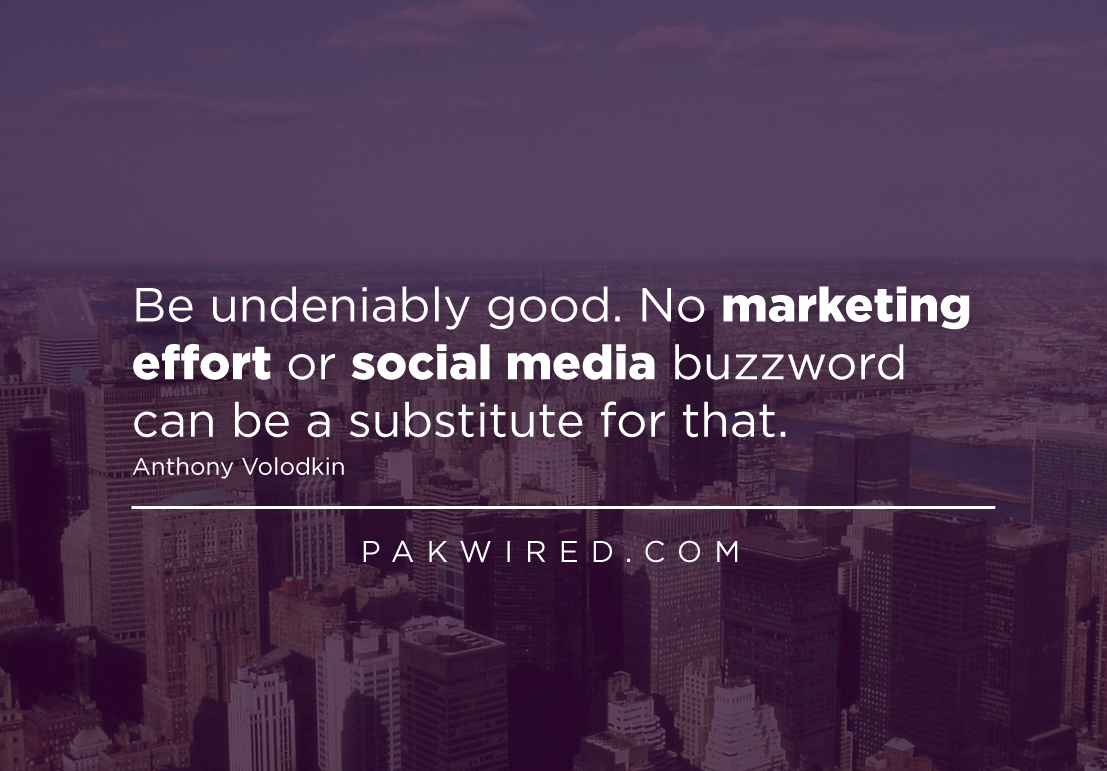 Be undeniably good. No marketing effort or social media buzzword can be a substitute for that.