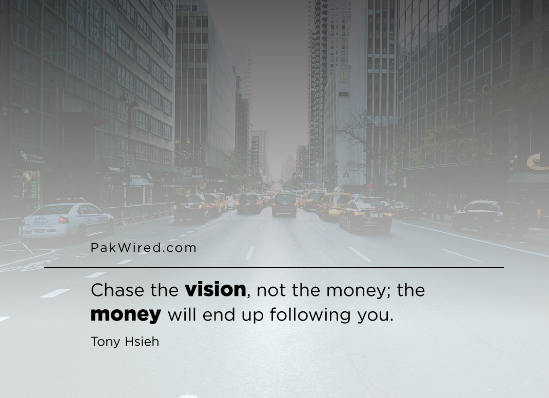 Chase the vision, not the money_ the money will end up following you.