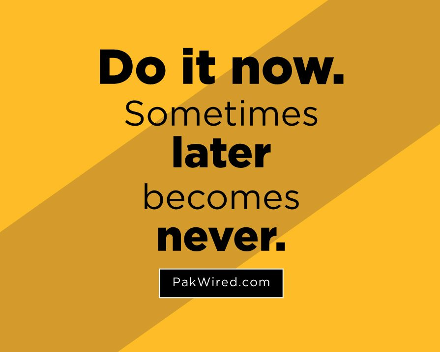 _Do it now. Sometimes 'later' becomes 'never.