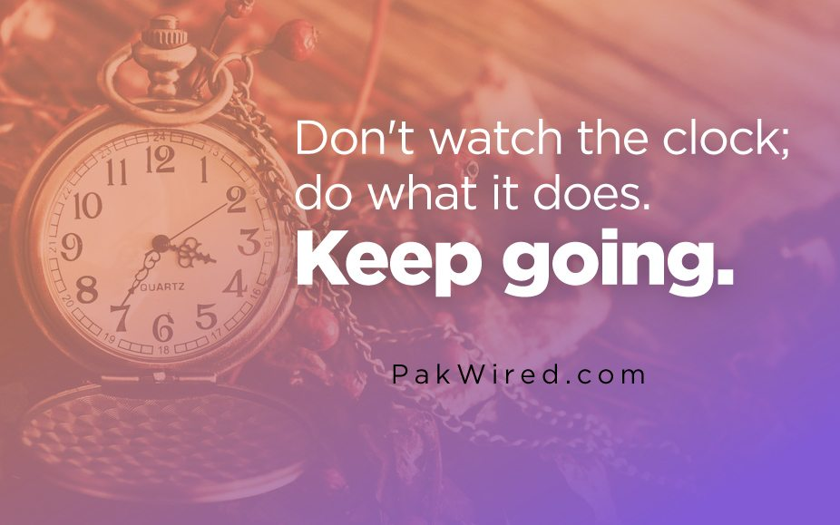 Don't watch the clock_ do what it does. Keep going.