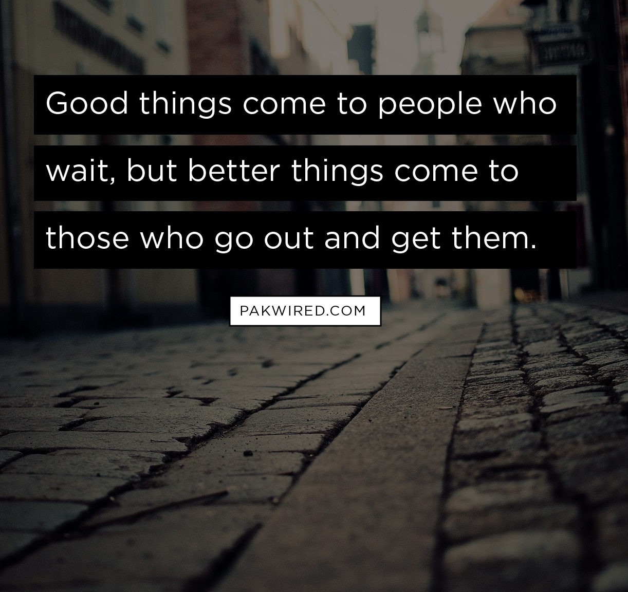 Good things come to people who wait, but better things come to those who go out and get them-01