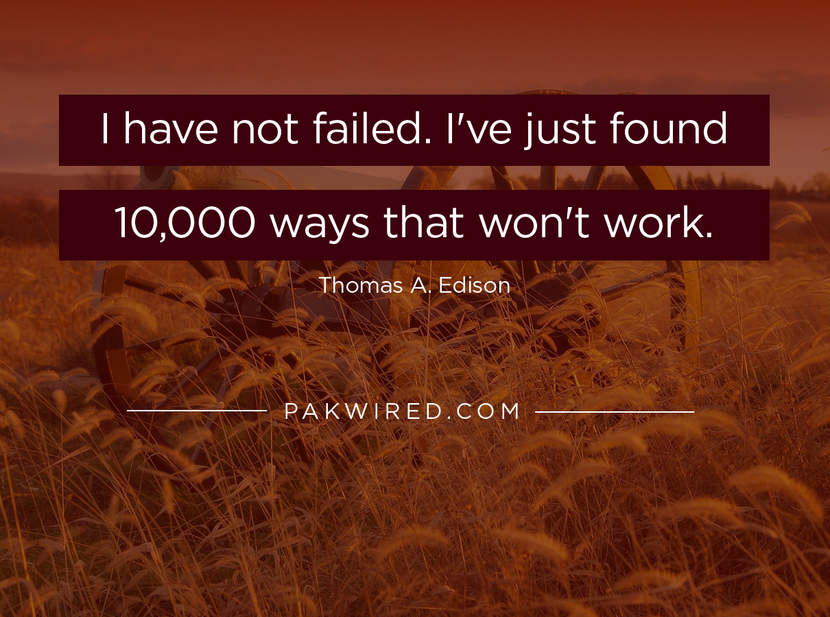 I have not failed. I've just found 10,000 ways that won't work-01