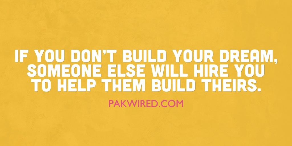 If you don't build your dream, someone else will hire you to help them build theirs.