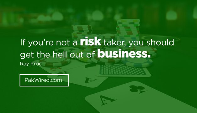 If you_re not a risk taker, you should get the hell out of business