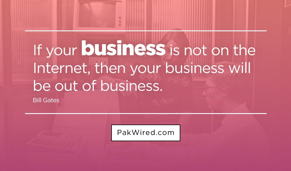 If your business is not on the Internet, then your business will be out of business.