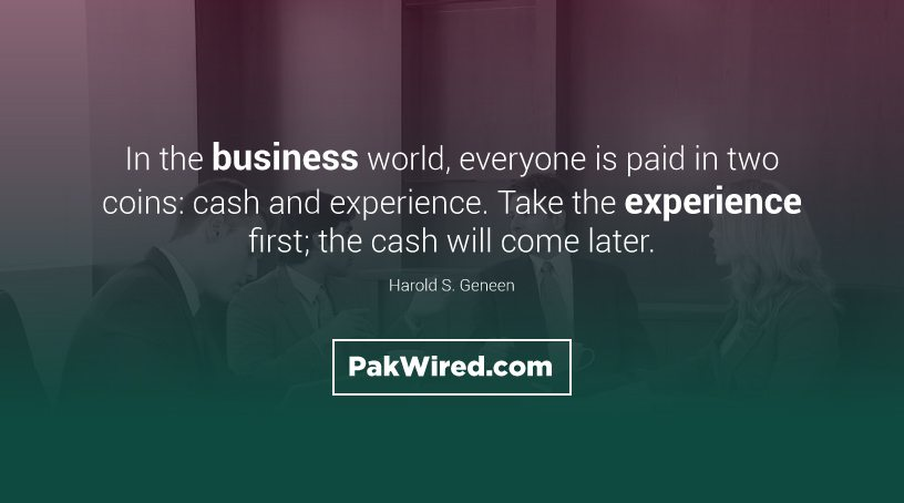 In the business world, everyone is paid in two coins cash and experience. Take the experience first_ the cash will come later.
