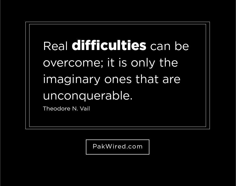 Real difficulties can be overcome_ it is only the imaginary ones that are unconquerable.