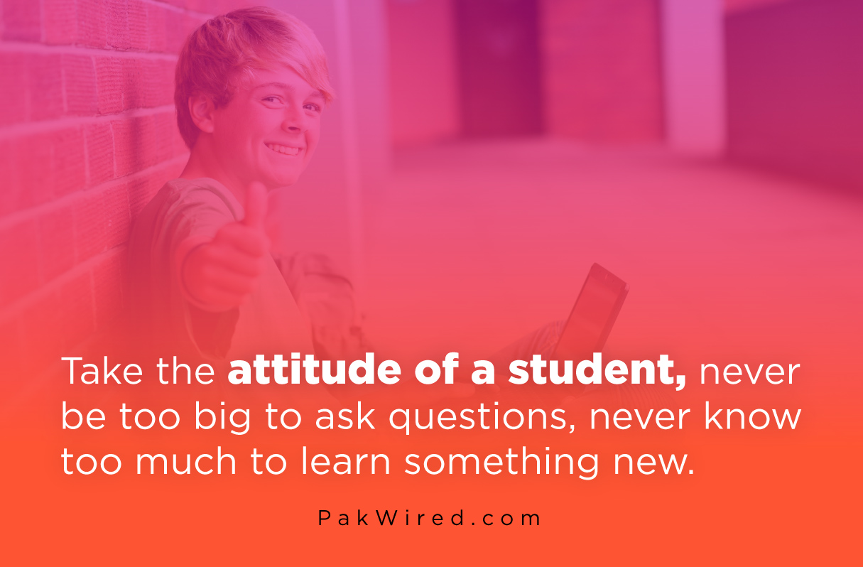 Take the attitude of a student, never be too big to ask questions, never know too much to learn something new.