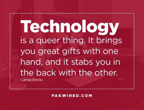 Technology is a queer thing. It brings you great gifts with one hand, and it stabs you in the back with the other.