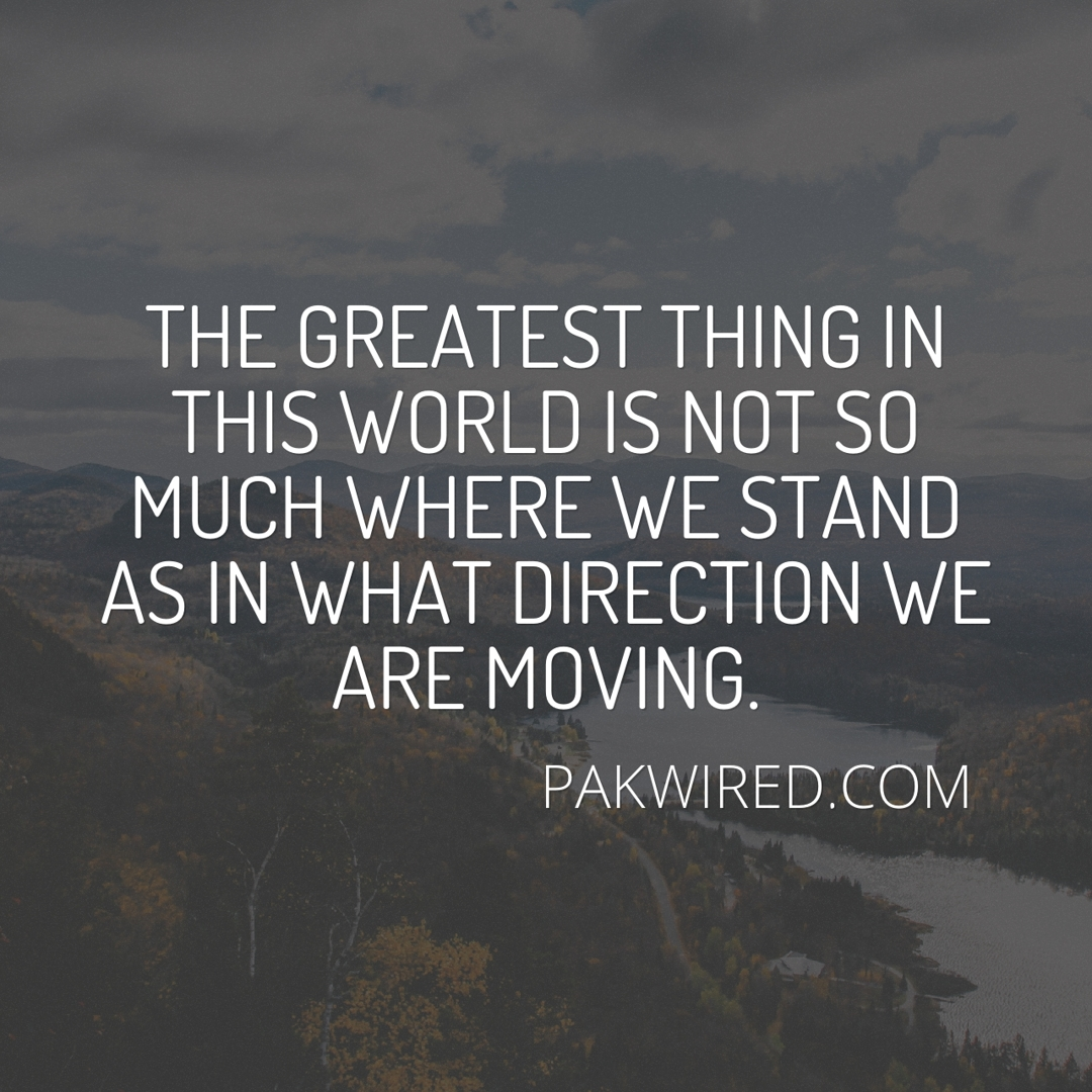 The greatest thing in this world is not so much where we stand as in what direction we are moving.