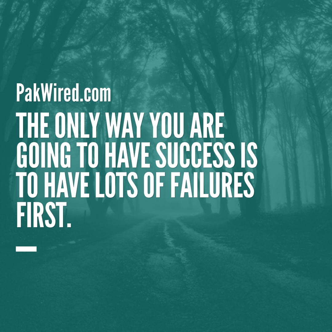 The only way you are going to have success is to have lots of failures first.
