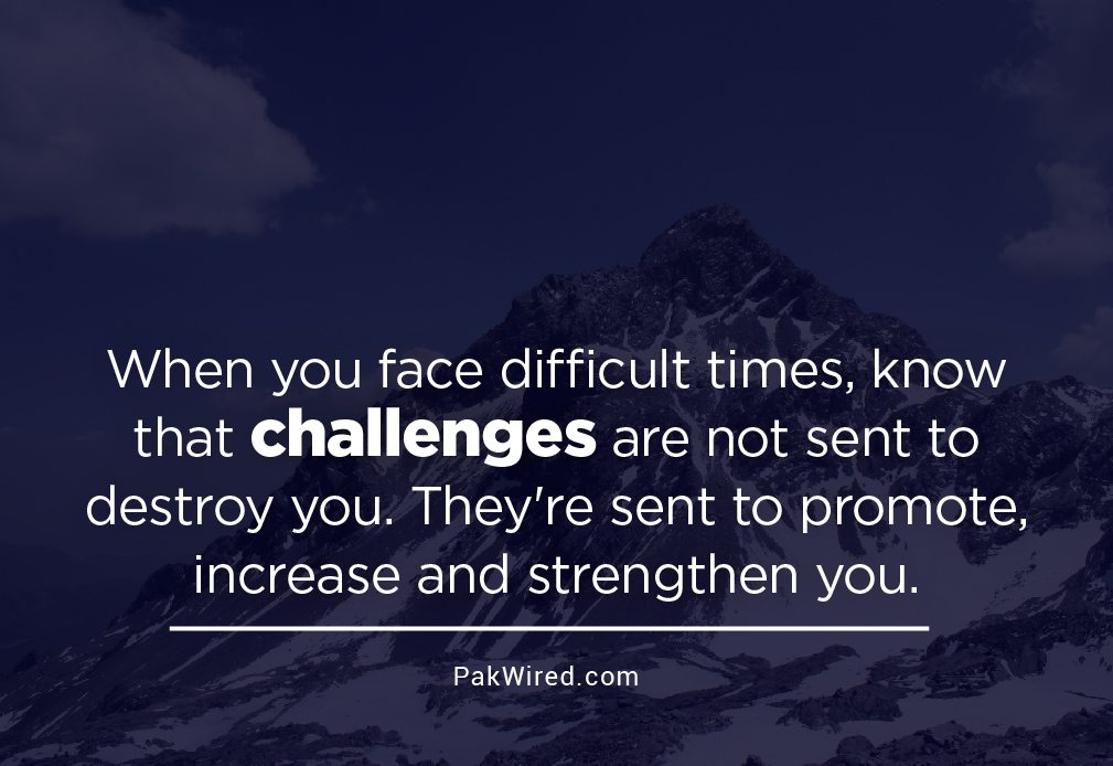 When you face difficult times, know that challenges are not sent to destroy you. They're sent to promote, increase and strengthen you-01