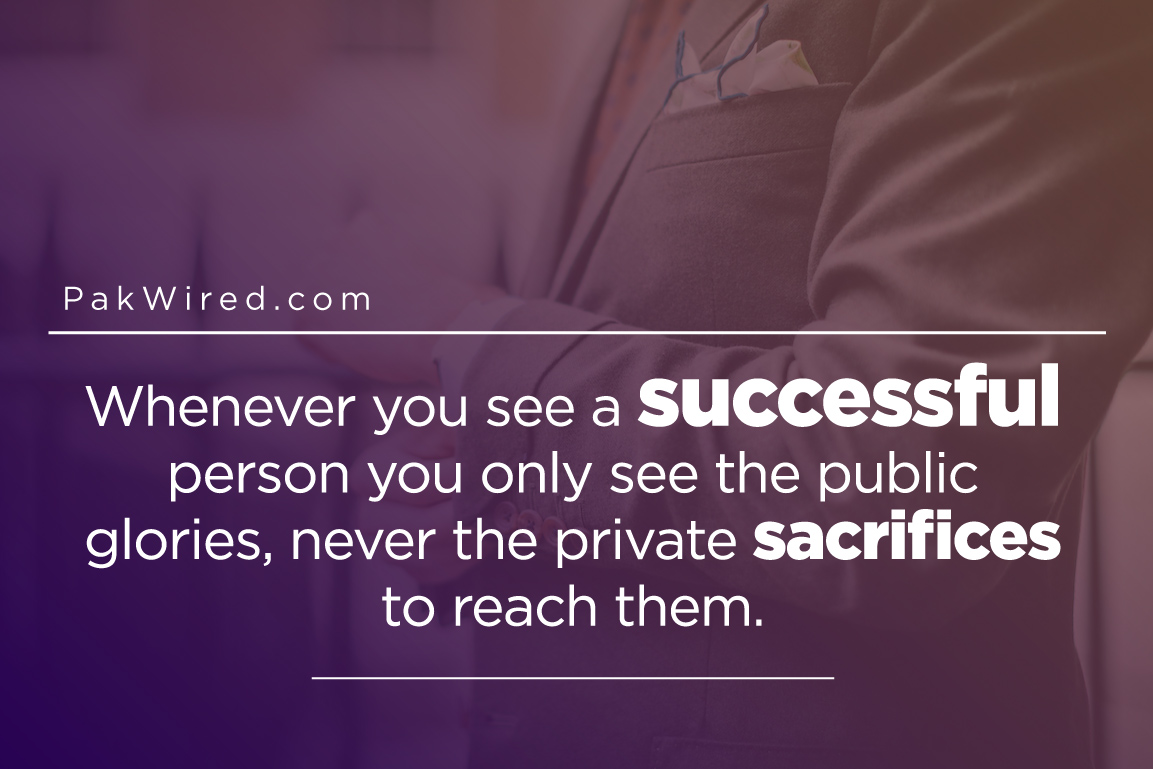 Whenever you see a successful person you only see the public glories, never the private sacrifices to reach them.