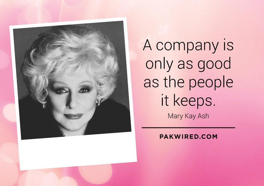 A company is only as good as the people it keeps. Mary Kay Ash