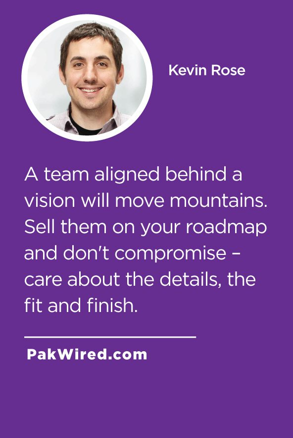 A team aligned behind a vision will move mountains. Sell them on your roadmap and don't compromise _ care about the details, the fit and finish.