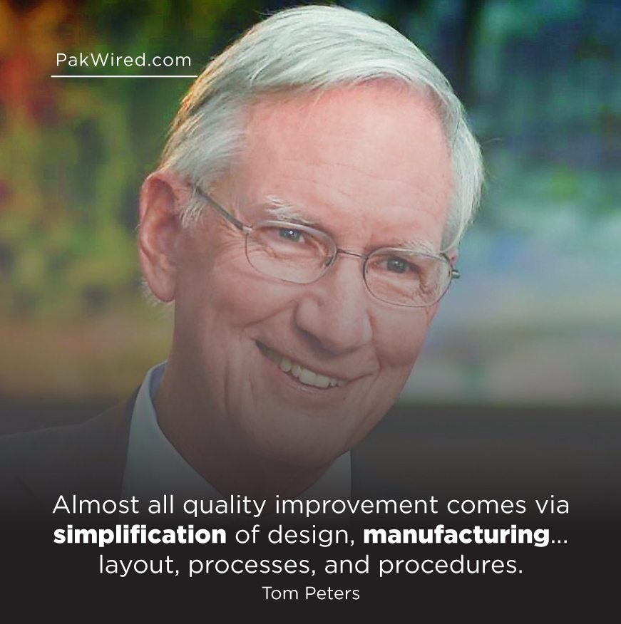 Almost all quality improvement comes via simplification of design, manufacturing... layout, processes, and procedures. Tom Peters