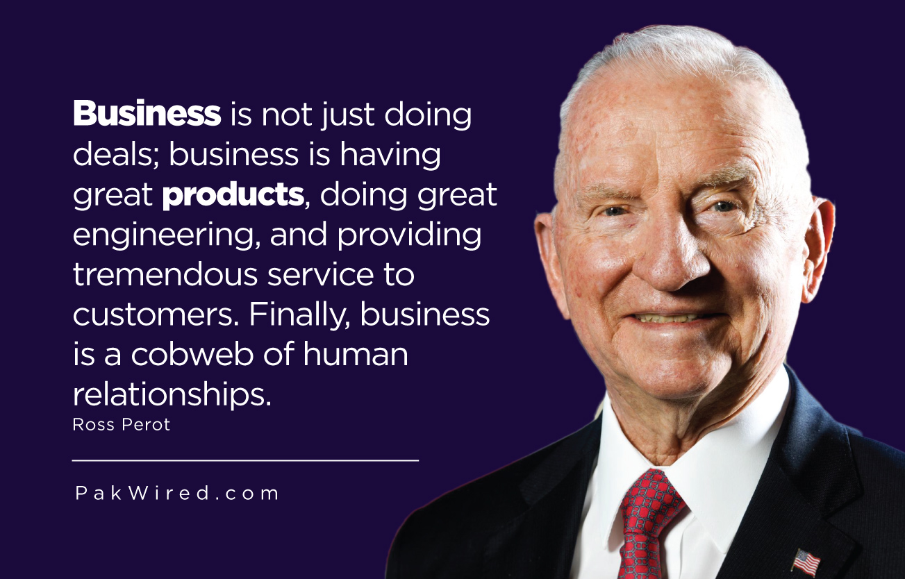 Business is not just doing deals_ business is having great products, doing great engineering, and providing tremendous service to customers. Finally, business is a cobweb of human relationships.Ross Perot
