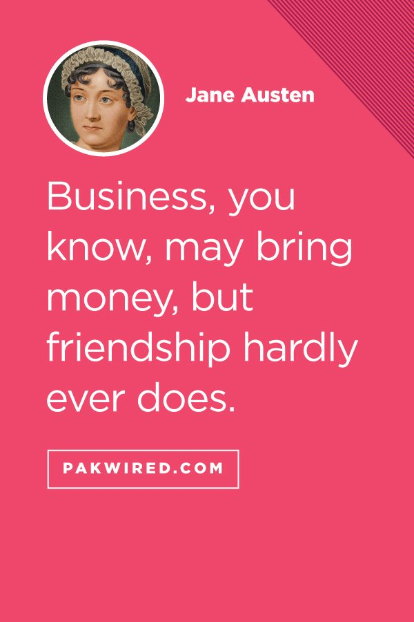 Business, you know, may bring money, but friendship hardly ever does.