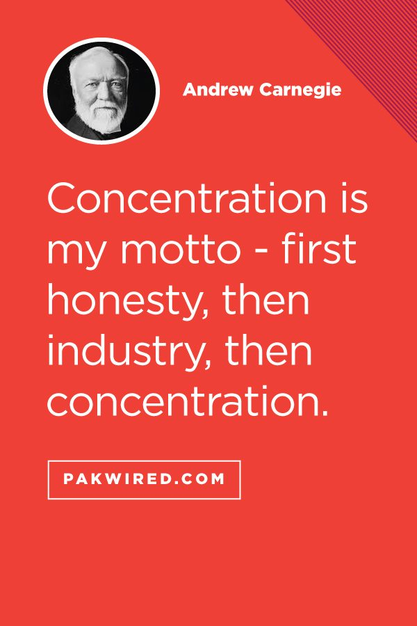 Concentration is my motto - first honesty, then industry, then concentration.