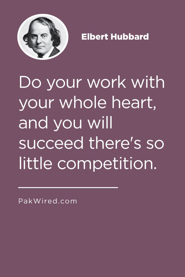 Do your work with your whole heart, and you will succeed there's so little competition.