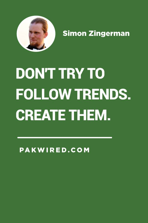 Don't try to follow trends. Create them.