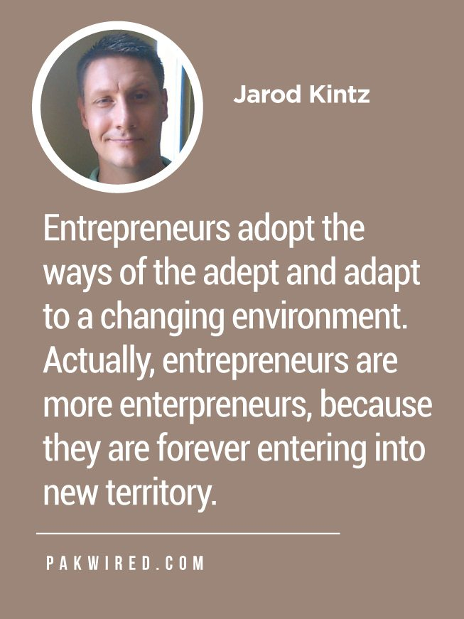 Entrepreneurs adopt the ways of the adept and adapt to a changing environment. Actually, entrepreneurs are more entrepreneurs, because they are forever entering into new territory.
