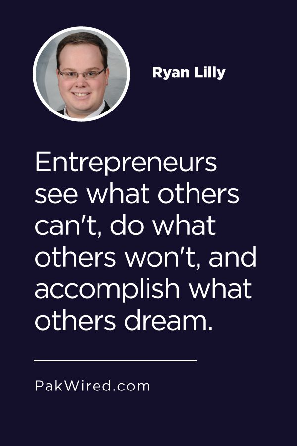 Entrepreneurs see what others can't, do what others won't, and accomplish what others dream.