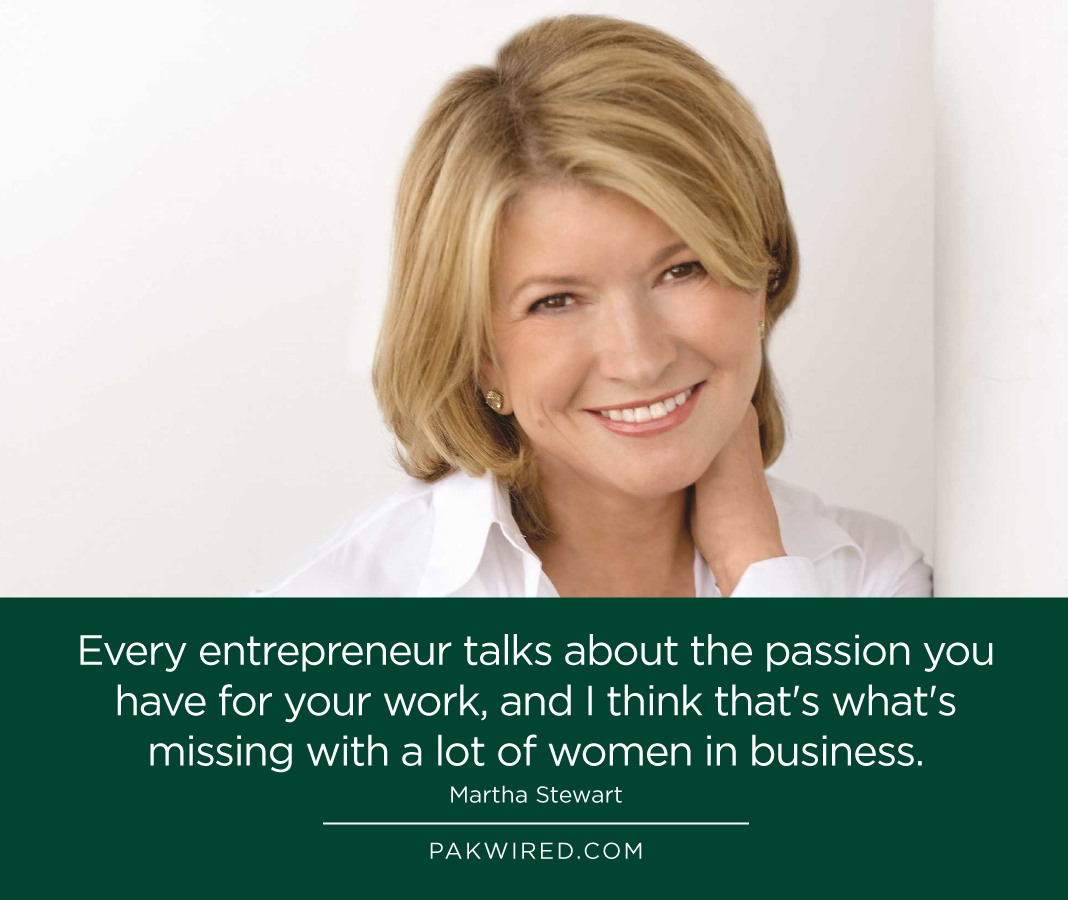 Every entrepreneur talks about the passion you have for your work, and I think that's what's missing with a lot of women in business. Martha Stewart