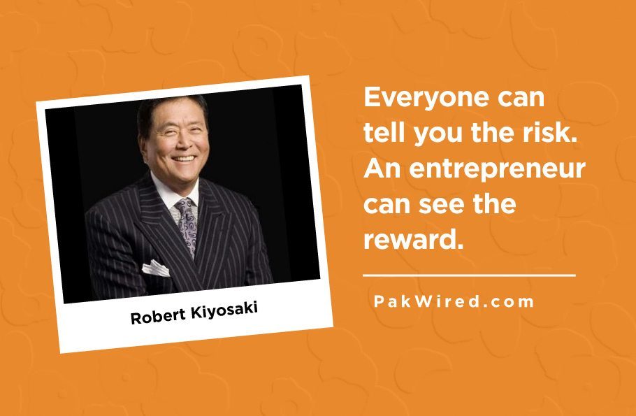 Everyone can tell you the risk. An entrepreneur can see the reward.