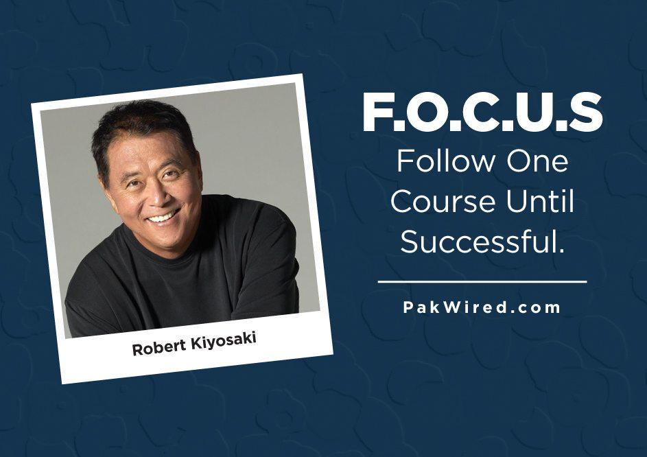 F.O.C.U.S – Follow One Course Until Successful. Robert Kiyosaki