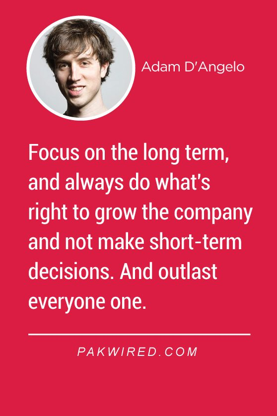 Focus on the long term, and always do what's right to grow the company and not make short-term decisions. And outlast everyone one.