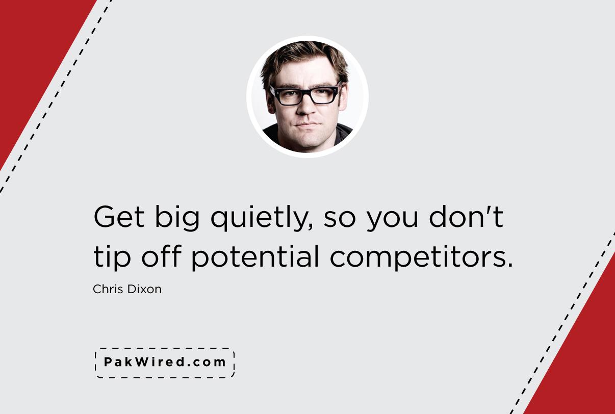 Get big quietly, so you don't tip off potential competitors. – Chris Dixon.