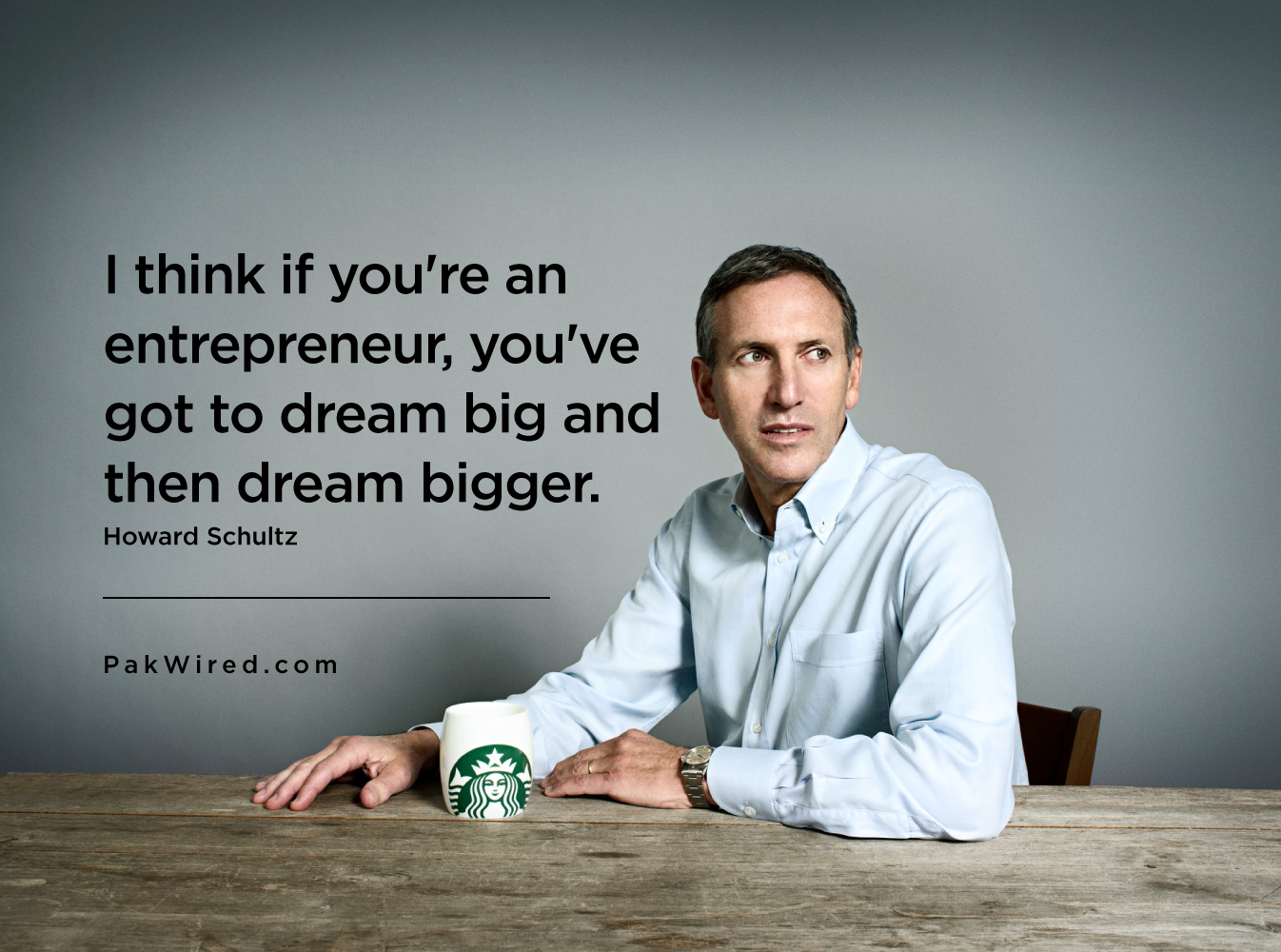 I think if you're an entrepreneur, you've got to dream big and then dream bigger.Howard Schultz