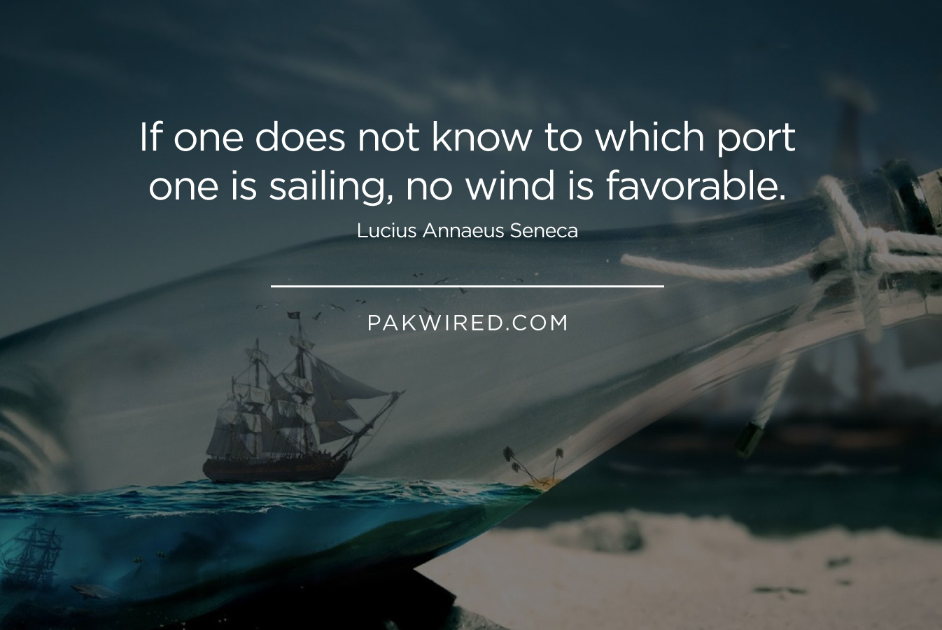 If one does not know to which port one is sailing, no wind is favorable. Lucius Annaeus Seneca