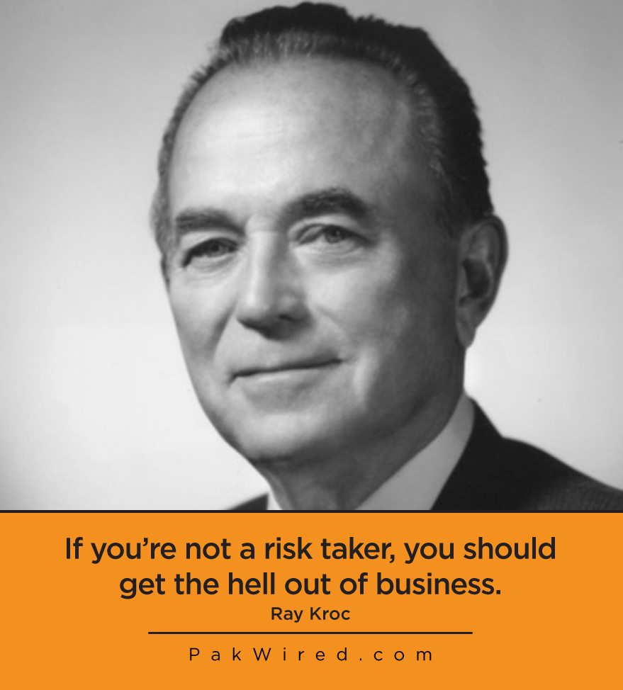 If you're not a risk taker, you should get the hell out of business.Ray Kroc