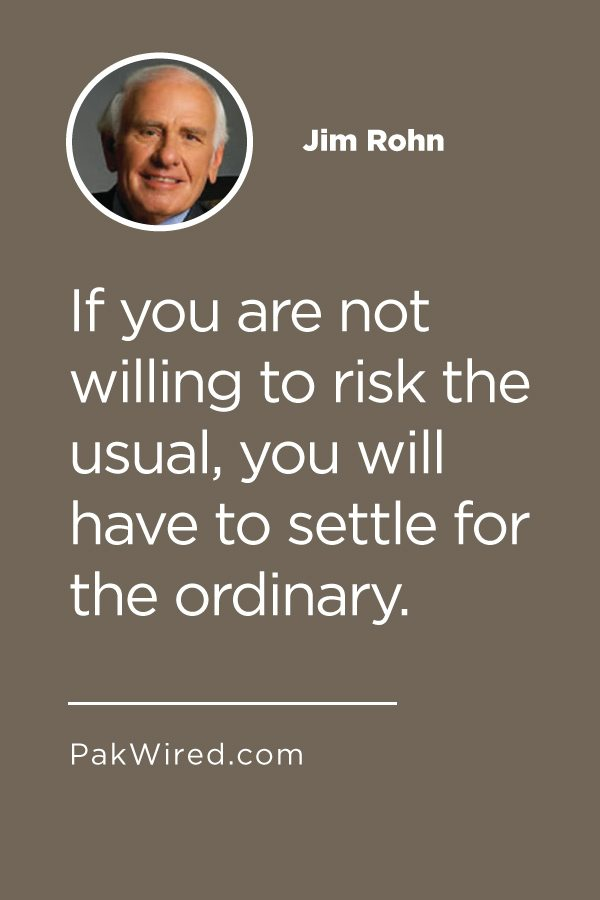 If you are not willing to risk the usual, you will have to settle for the ordinary.