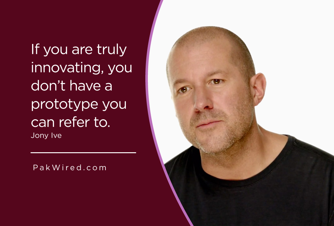 If you are truly innovating, you don't have a prototype you can refer to. Jony Ive