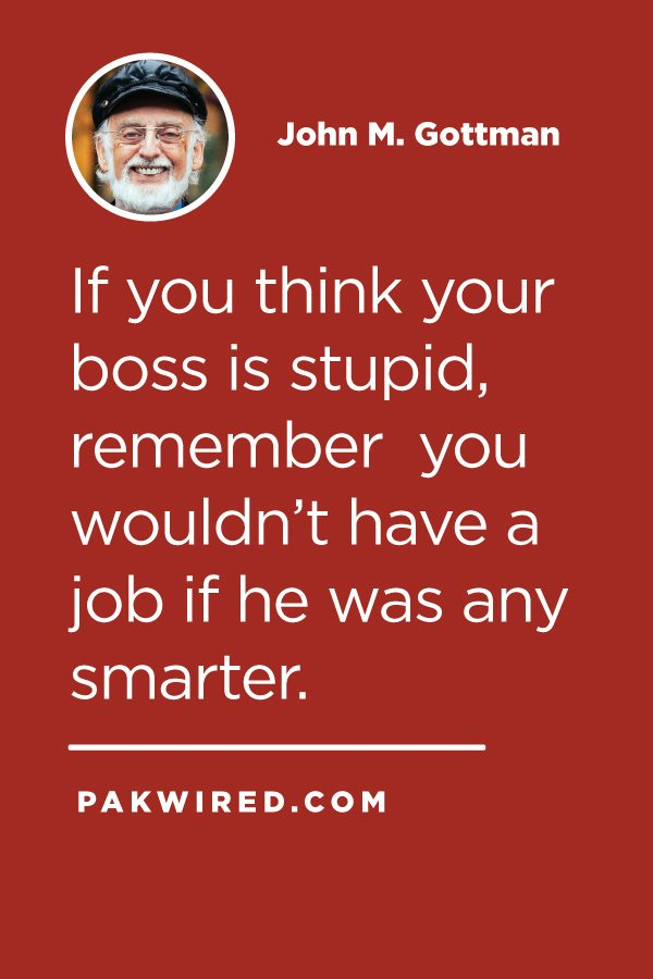 If you think your boss is stupid, remember you wouldn't have a job if he was any smarter.
