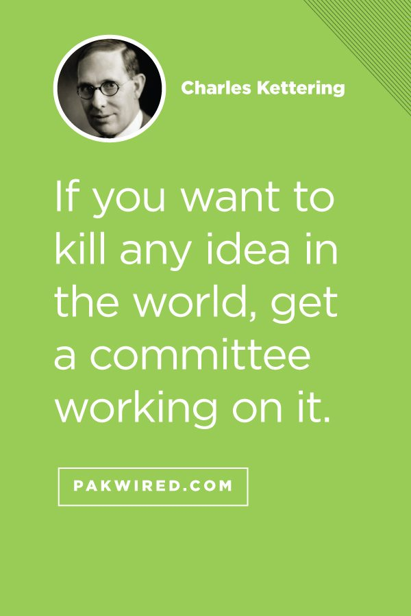 If you want to kill any idea in the world, get a committee working on it.