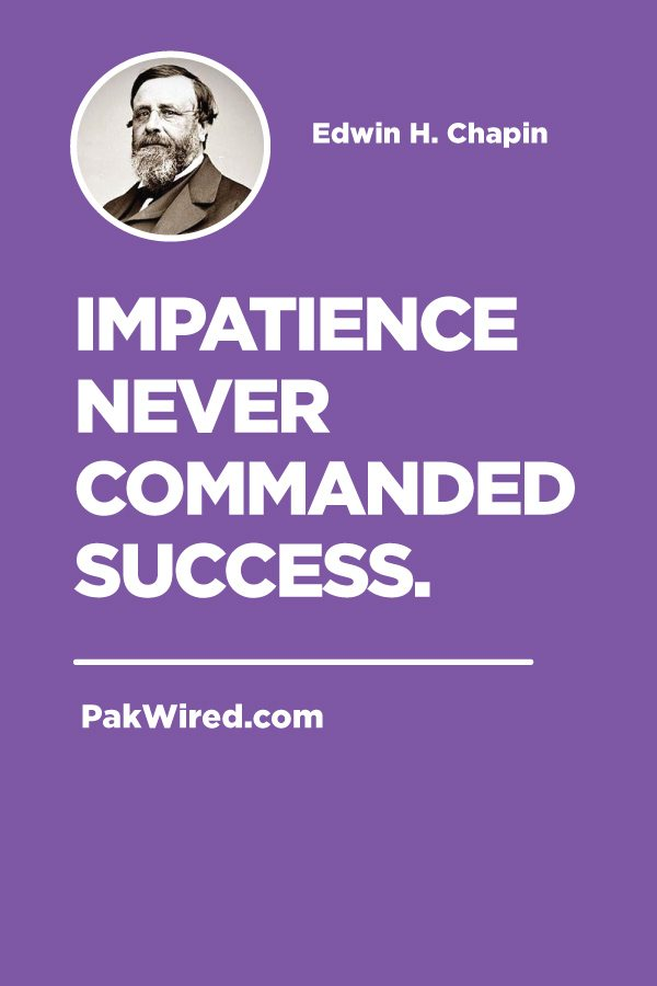 Impatience never commanded success.