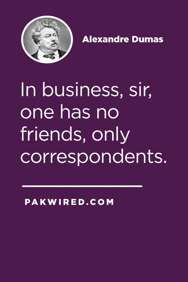 In business, sir, one has no friends, only correspondents.