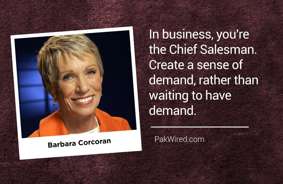 In business, you're the Chief Salesman. Create a sense of demand, rather than waiting to have demand.Barbara Corcoran