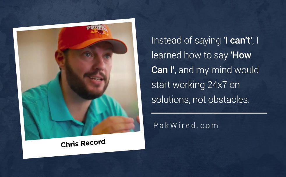 Instead of saying 'I can't', I learned how to say 'How Can I', and my mind would start working 24x7 on solutions, not obstacles. Chris Record.
