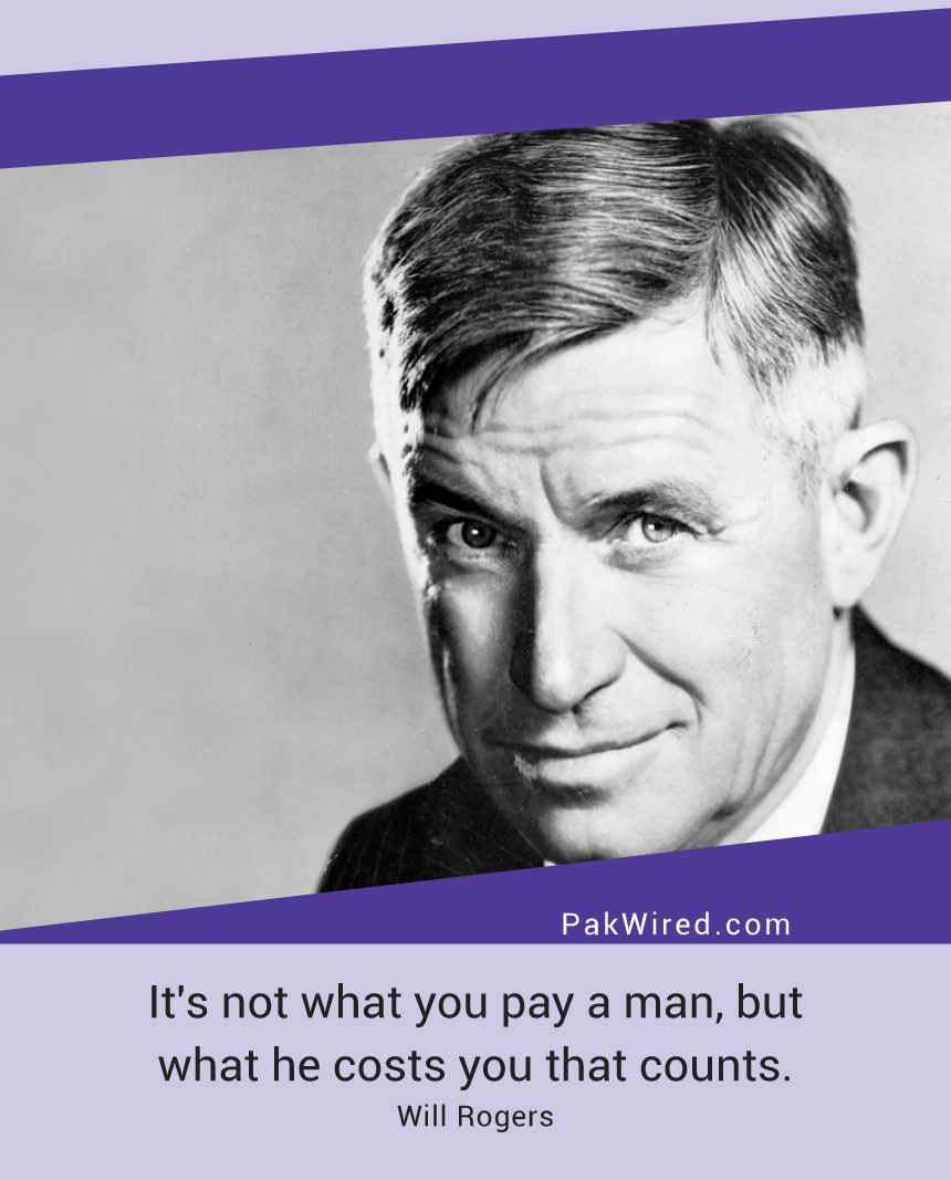 its-not-what-you-pay-a-man-but-what-he-costs-you-that-counts-will-rogers
