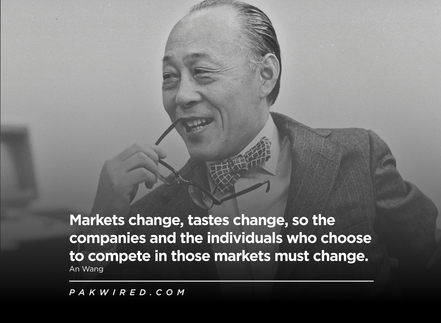 Markets change, tastes change, so the companies and the individuals who choose to compete in those markets must change