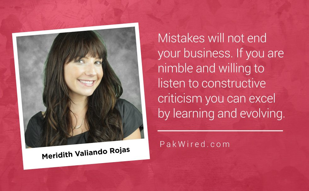 Mistakes will not end your business. If you are nimble and willing to listen to constructive criticism you can excel by learning and evolving. Meridith Valiando Rojas